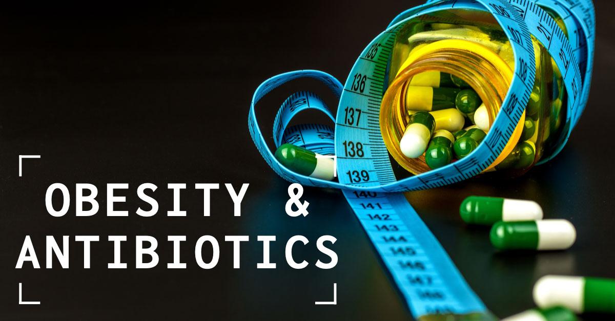 Antibiotics and Obesity: Do Antibiotics Play a Role?